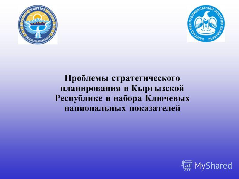 Проблемы стратегического планирования в Кыргызской Республике и набора Ключевых национальных показателей