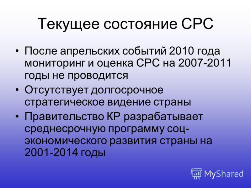 Текущее состояние СРС После апрельских событий 2010 года мониторинг и оценка СРС на 2007-2011 годы не проводится Отсутствует долгосрочное стратегическое видение страны Правительство КР разрабатывает среднесрочную программу соц- экономического развити