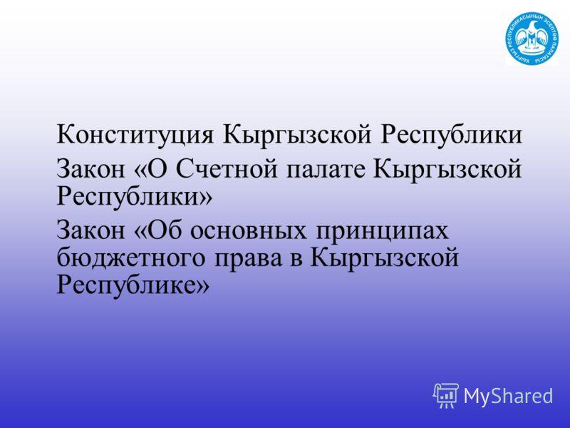 Конституция Кыргызской Республики Закон «О Счетной палате Кыргызской Республики» Закон «Об основных принципах бюджетного права в Кыргызской Республике»