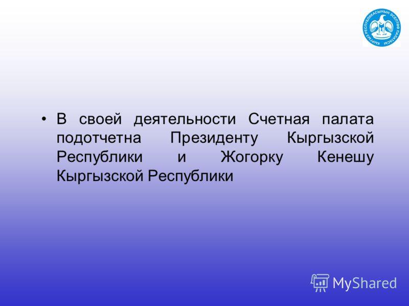 В своей деятельности Счетная палата подотчетна Президенту Кыргызской Республики и Жогорку Кенешу Кыргызской Республики