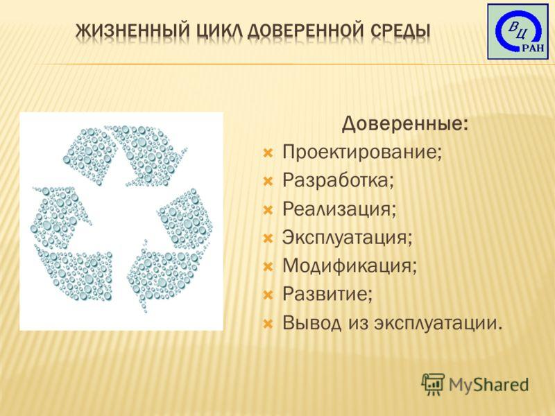 Доверенные: Проектирование; Разработка; Реализация; Эксплуатация; Модификация; Развитие; Вывод из эксплуатации.