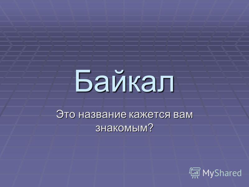 Байкал Это название кажется вам знакомым?