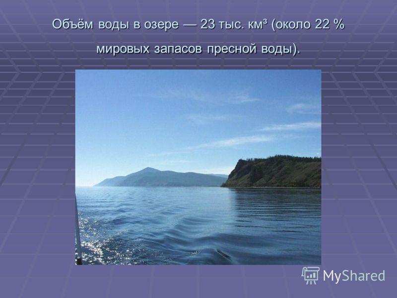 Объём воды в озере 23 тыс. км³ (около 22 % мировых запасов пресной воды).