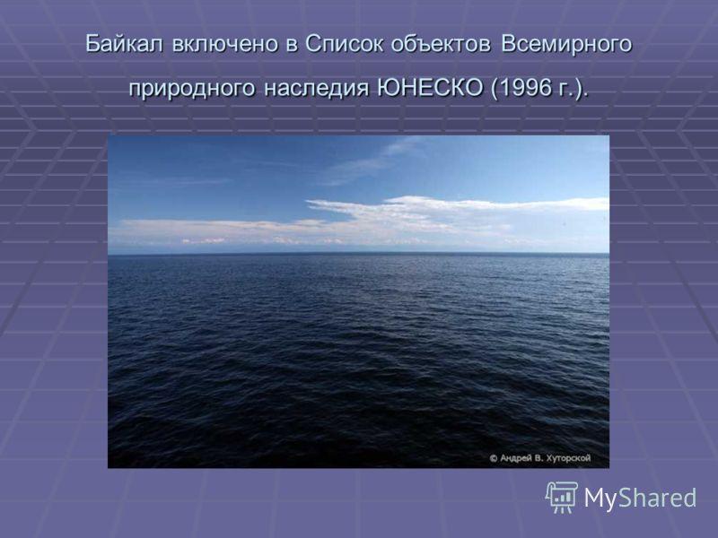 Байкал включено в Список объектов Всемирного природного наследия ЮНЕСКО (1996 г.).
