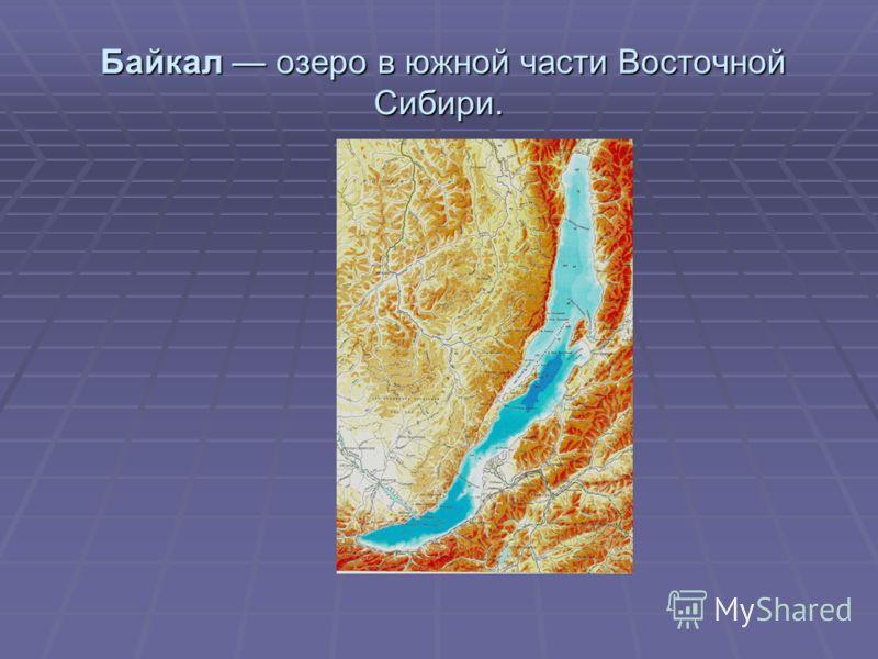 Байкал озеро в южной части Восточной Сибири. Байкал озеро в южной части Восточной Сибири.
