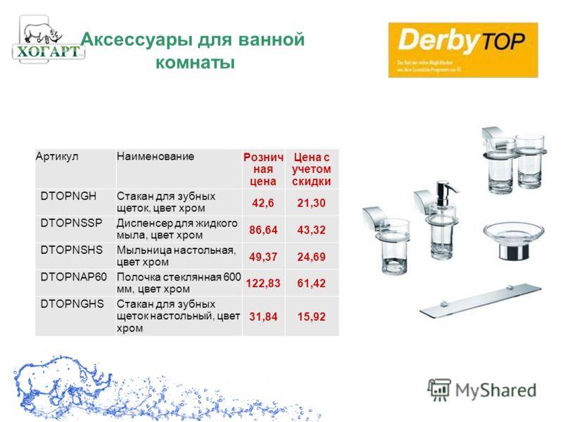 Аксессуары для ванной комнаты АртикулНаименование Рознич ная цена Цена с учетом скидки DTOPNGHСтакан для зубных щеток, цвет хром 42,621,30 DTOPNSSPДиспенсер для жидкого мыла, цвет хром 86,6443,32 DTOPNSHSМыльница настольная, цвет хром 49,3724,69 DTOP