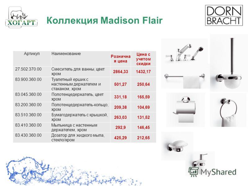 Коллекция Madison Flair АртикулНаименование Рознична я цена Цена с учетом скидки 27.502.370.00Смеситель для ванны, цвет хром 2864,331432,17 83.900.360.00Туалетный ершик с настенным держателем и стаканом, хром 501,27250,64 83.045.360.00Полотенцедержат