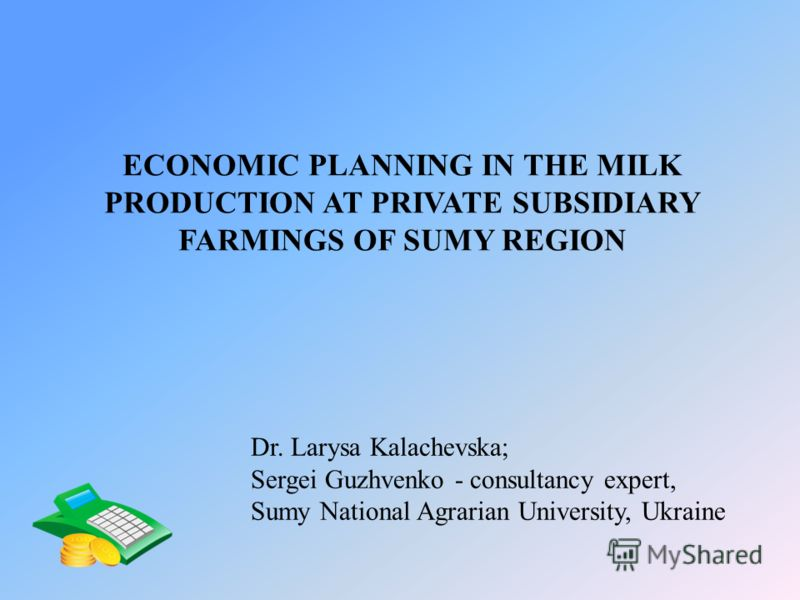 ECONOMIC PLANNING IN THE MILK PRODUCTION AT PRIVATE SUBSIDIARY FARMINGS OF SUMY REGION Dr. Larysa Kalachevska; Sergei Guzhvenko - consultancy expert, Sumy National Agrarian University, Ukraine