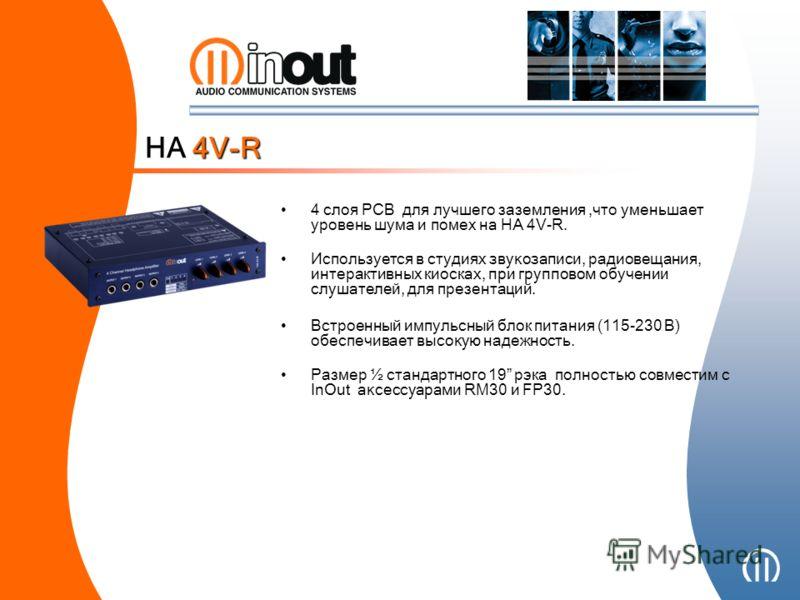 4 слоя PCB для лучшего заземления,что уменьшает уровень шума и помех на HA 4V-R. Используется в студи ях звукозаписи, радиовещания, интерактивных киоск ах, при групповом обучени и слушателей, для презентаций. Встроенный импульсный блок питания (11 5