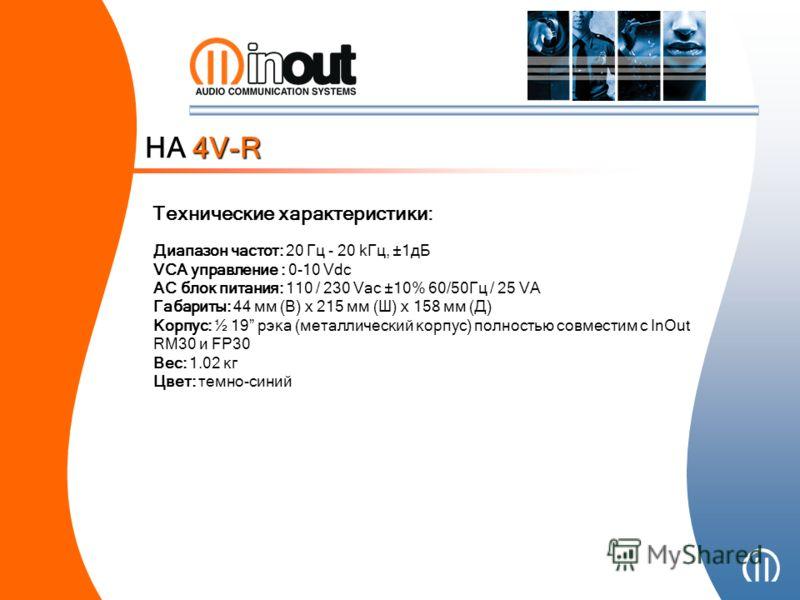 Диапазон частот: 20 Гц - 20 kГц, ±1дБ VCA управление : 0-10 Vdc АС блок питания: 110 / 230 Vac ±10% 60/50Гц / 25 VA Габариты: 44 мм (В) x 215 мм (Ш) x 158 мм (Д) Корпус: ½ 19 рэка (металлический корпус) полностью совместим с InOut RM30 и FP30 Вес: 1.