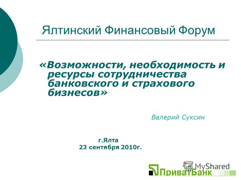 Ялтинский Финансовый Форум «Возможности, необходимость и ресурсы сотрудничества банковского и страхового бизнесов» Валерий Суксин г.Ялта 23 сентября 2010г.