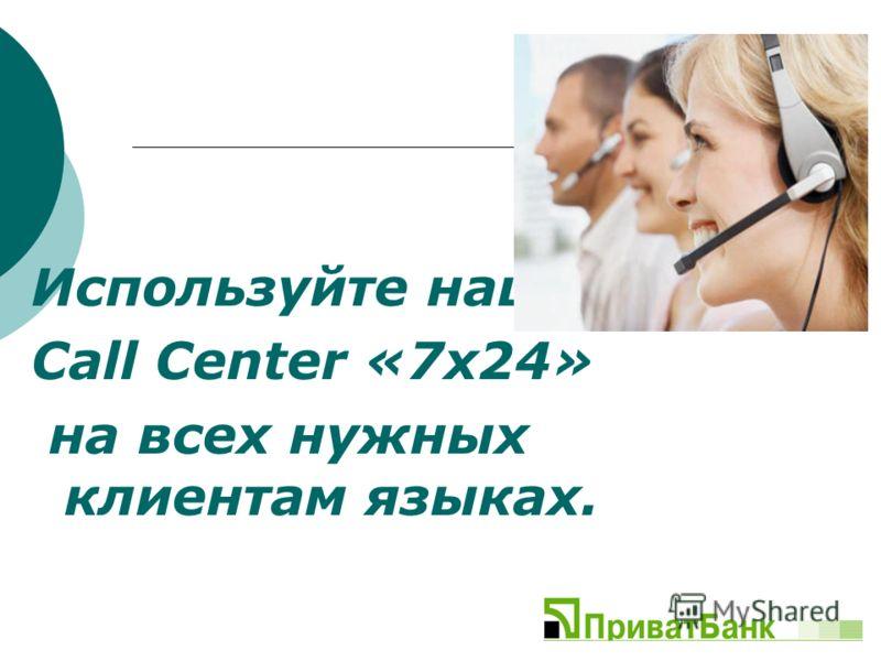 Используйте наш Call Center «7х24» на всех нужных клиентам языках.
