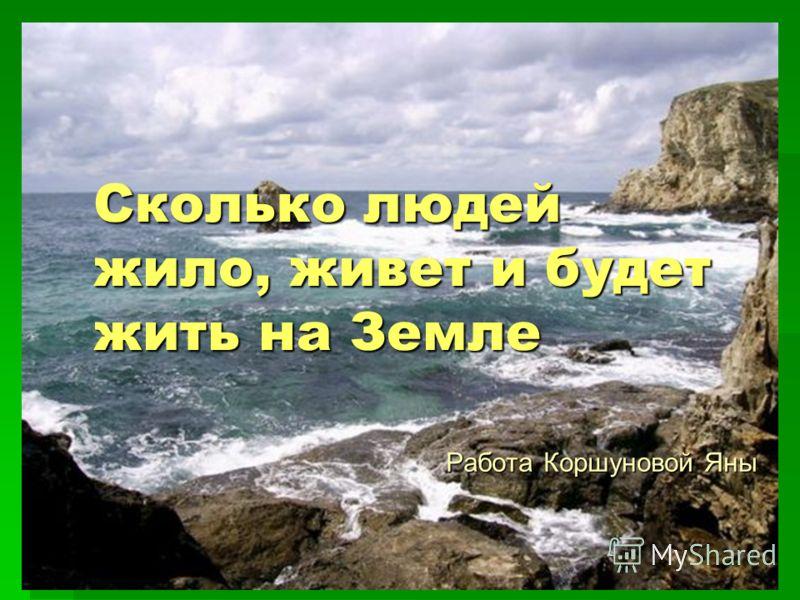 Сколько людей жило, живет и будет жить на Земле Работа Коршуновой Яны