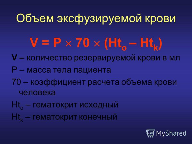 Объем эксфузируемой крови V = P 70 (Ht o – Ht k ) V – количество резервируемой крови в мл Р – масса тела пациента 70 – коэффициент расчета объема крови человека Ht o – гематокрит исходный Ht k – гематокрит конечный