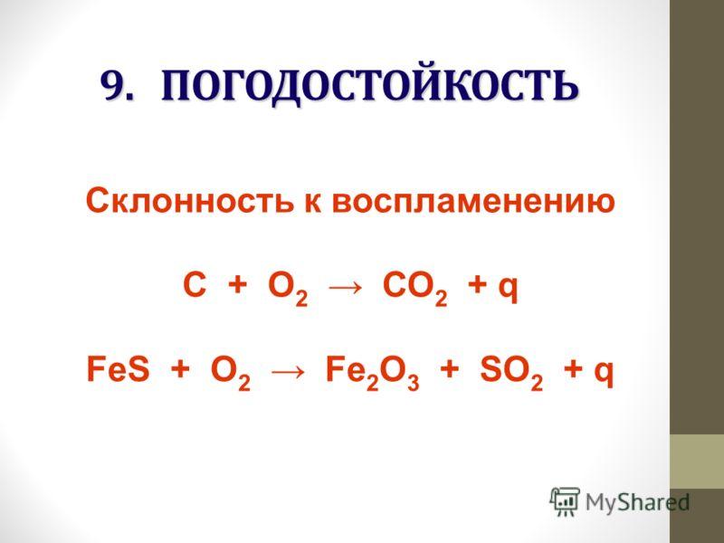9. ПОГОДОСТОЙКОСТЬ Склонность к воспламенению С + О 2 СО 2 + q FeS + О 2 Fe 2 O 3 + SO 2 + q