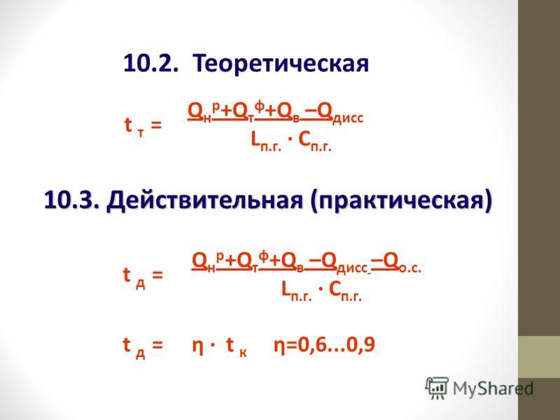 10.2. Теоретическая t т = Q н р +Q т ф +Q в –Q дисс L п.г. · С п.г. 10.3. Действительная (практическая) t д = Q н р +Q т ф +Q в –Q дисс –Q о.с. L п.г. · С п.г. t д =η · t к η=0,6...0,9