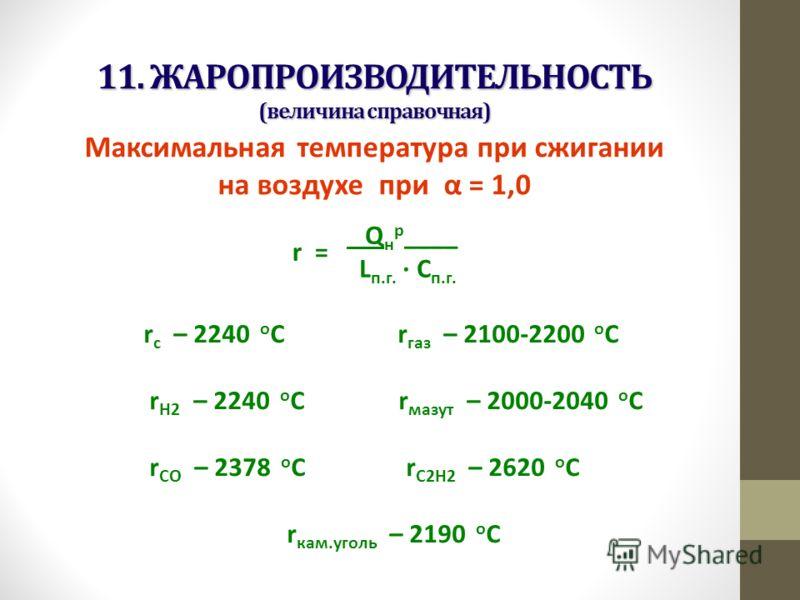 11. ЖАРОПРОИЗВОДИТЕЛЬНОСТЬ (величина справочная) Максимальная температура при сжигании на воздухе при α = 1,0 r = Q н р ____ L п.г. · С п.г. r с – 2240 о С r газ – 2100-2200 о С r Н2 – 2240 о С r мазут – 2000-2040 о С r СО – 2378 о С r С2Н2 – 2620 о