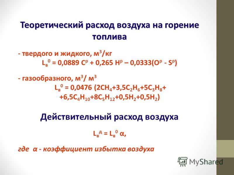Теоретический расход воздуха на горение топлива - твердого и жидкого, м 3 /кг L в 0 = 0,0889 С р + 0,265 Н р – 0,0333(О р - S р ) - газообразного, м 3 / м 3 L в 0 = 0,0476 (2СН 4 +3,5С 2 Н 6 +5С 3 Н 8 + +6,5С 4 Н 10 +8С 5 Н 12 +0,5Н 2 +0,5Н 2 ) Дейст