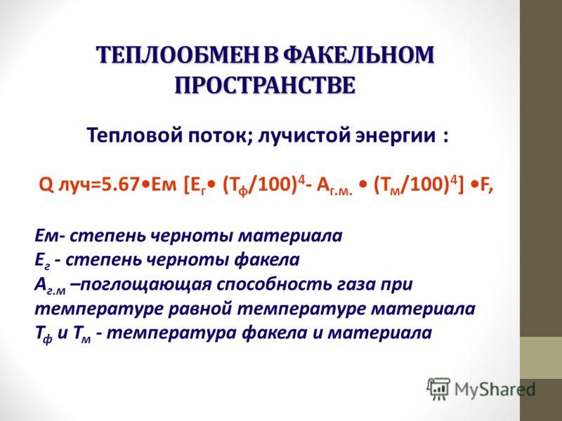 ТЕПЛООБМЕН В ФАКЕЛЬНОМ ПРОСТРАНСТВЕ Тепловой поток; лучистой энергии : Q луч=5.67Ем [Е г (Т ф /100) 4 - А г.м. (Т м /100) 4 ] F, Ем- степень черноты материала Е г - степень черноты факела А г.м –поглощающая способность газа при температуре равной тем
