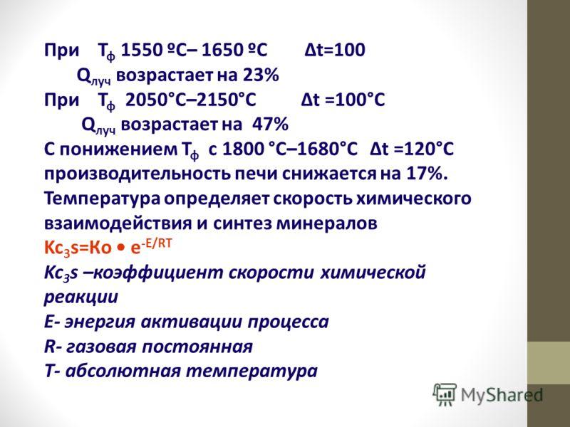 При Т ф 1550 ºС– 1650 ºС Δt=100 Q луч возрастает на 23% При Т ф 2050°С–2150°С Δt =100°С Q луч возрастает на 47% С понижением Т ф с 1800 °С–1680°С Δt =120°С производительность печи снижается на 17%. Температура определяет скорость химического взаимоде