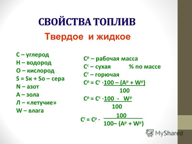 СВОЙСТВА ТОПЛИВ С – углерод Н – водород О – кислород S = Sк + Sо – сера N – азот A – зола Л – «летучие» W – влага С р – рабочая масса С с – сухая % по массе С т – горючая С р = С г 100 – (А р + W р ) 100 С р = С с 100 - W р 100 С г = С р ____100_____