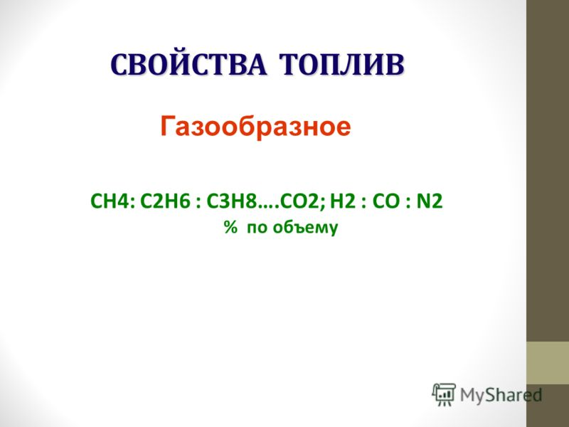 СВОЙСТВА ТОПЛИВ СН4: С2Н6 : С3Н8….СО2; Н2 : СО : N2 % по объему Газообразное