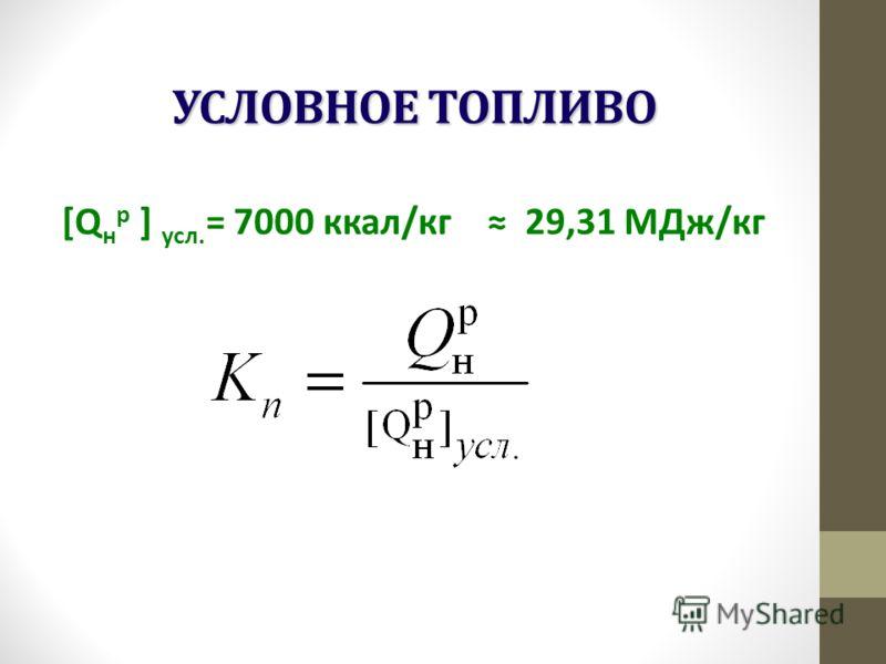 УСЛОВНОЕ ТОПЛИВО [Q н р ] усл. = 7000 ккал/кг 29,31 МДж/кг