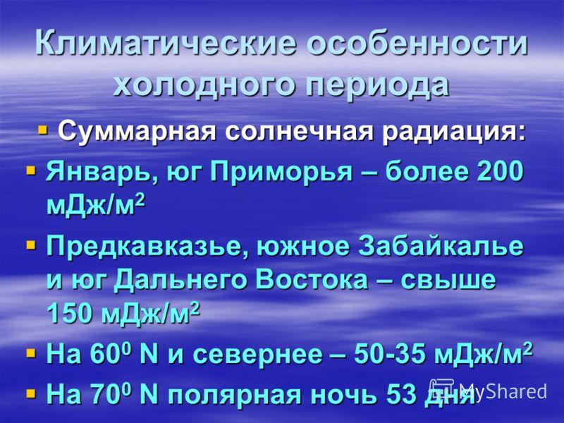 Климатические особенности холодного периода Суммарная солнечная радиация: Январь, юг Приморья – более 200 мДж/м2 Предкавказье, южное Забайкалье и юг Дальнего Востока – свыше 150 мДж/м2 На 600 N и севернее – 50-35 мДж/м2 На 700 N полярная ночь 53 дня