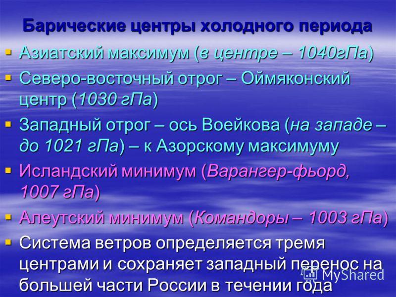 Барические центры холодного периода Азиатский максимум (в центре – 1040гПа) Азиатский максимум (в центре – 1040гПа) Северо-восточный отрог – Оймяконский центр (1030 гПа) Северо-восточный отрог – Оймяконский центр (1030 гПа) Западный отрог – ось Воейк