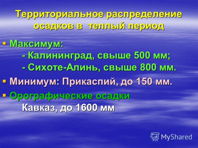 Территориальное распределение осадков в теплый период Максимум: - Калининград, свыше 500 мм; - Сихоте-Алинь, свыше 800 мм. Минимум: Прикаспий, до 150 мм. Орографические осадки Кавказ, до 1600 мм