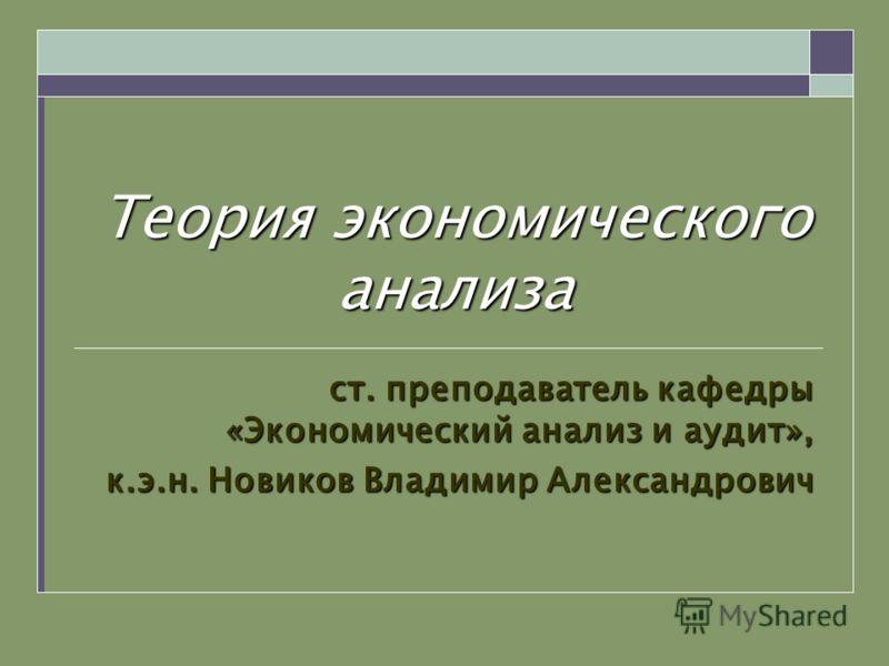 Теория экономического анализа ст. преподаватель кафедры «Экономический анализ и аудит», к.э.н. Новиков Владимир Александрович