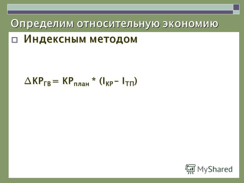 Определим относительную экономию Индексным методом Индексным методом КР ГВ = КР план * (I КР – I ТП )КР ГВ = КР план * (I КР – I ТП )