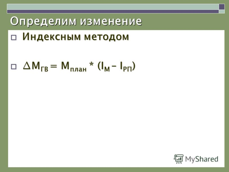 Определим изменение Индексным методом Индексным методом М ГВ = М план * (I М – I РП )М ГВ = М план * (I М – I РП )