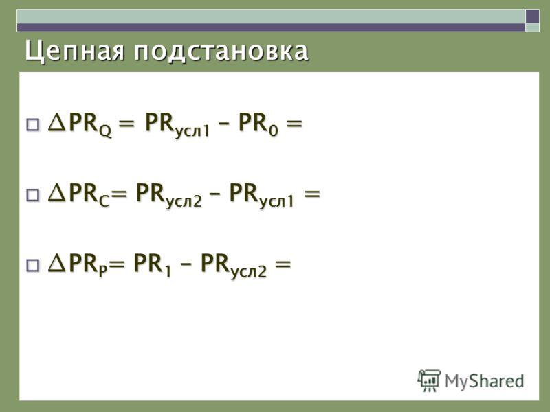 Цепная подстановка PR Q = PR усл1 – PR 0 =PR Q = PR усл1 – PR 0 = PR C = PR усл2 – PR усл1 =PR C = PR усл2 – PR усл1 = PR P = PR 1 – PR усл2 =PR P = PR 1 – PR усл2 =