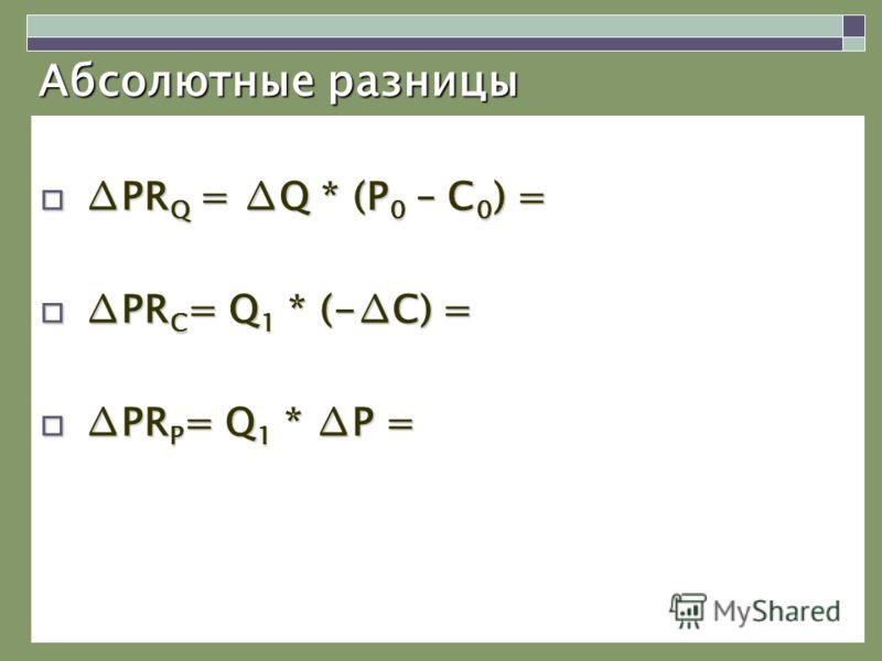 Абсолютные разницы PR Q = Q * (P 0 – C 0 ) =PR Q = Q * (P 0 – C 0 ) = PR C = Q 1 * (-C) =PR C = Q 1 * (-C) = PR P = Q 1 * P =PR P = Q 1 * P =