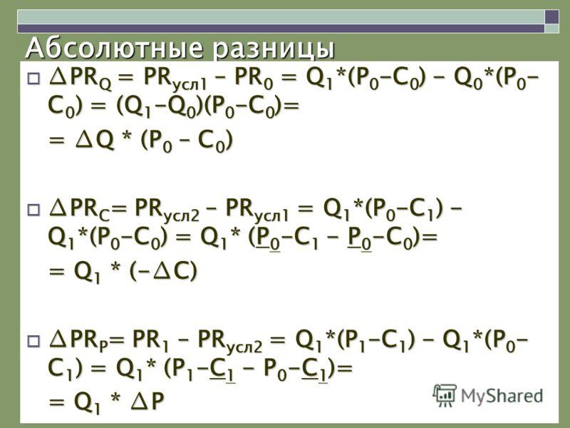 Абсолютные разницы PR Q = PR усл1 – PR 0 = Q 1 *(P 0 -C 0 ) - Q 0 *(P 0 - C 0 ) = (Q 1 -Q 0 )(P 0 -C 0 )=PR Q = PR усл1 – PR 0 = Q 1 *(P 0 -C 0 ) - Q 0 *(P 0 - C 0 ) = (Q 1 -Q 0 )(P 0 -C 0 )= = Q * (P 0 – C 0 ) PR C = PR усл2 – PR усл1 = Q 1 *(P 0 -C
