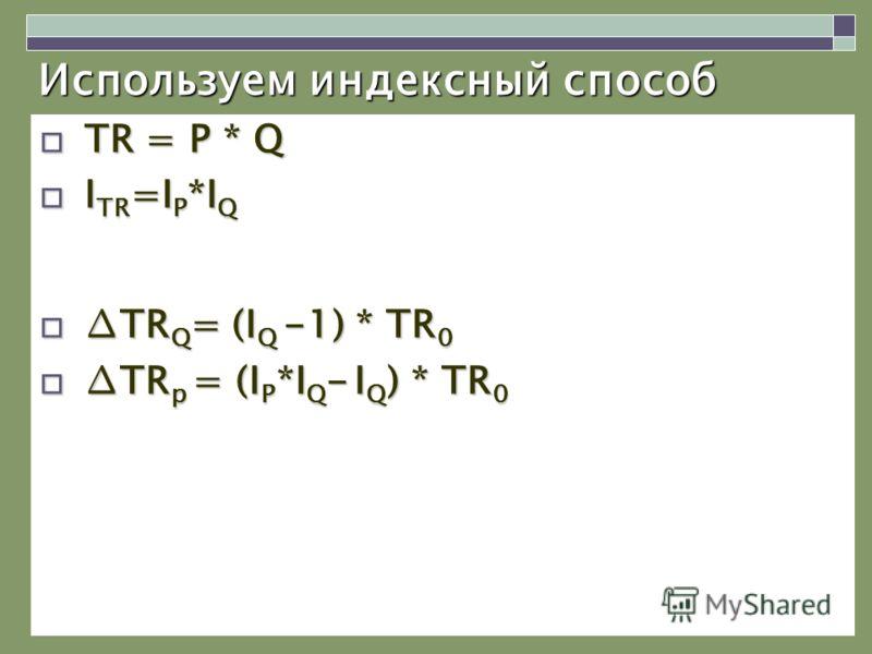 Используем индексный способ TR = P * Q TR = P * Q I TR =I P *I Q I TR =I P *I Q TR Q = (I Q -1) * TR 0TR Q = (I Q -1) * TR 0 TR p = (I P *I Q - I Q ) * TR 0TR p = (I P *I Q - I Q ) * TR 0