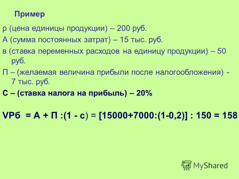 Пример р (цена единицы продукции) – 200 руб. А (сумма постоянных затрат) – 15 тыс. руб. в (ставка переменных расходов на единицу продукции) – 50 руб. П – (желаемая величина прибыли после налогообложения) - 7 тыс. руб. С – (ставка налога на прибыль) –