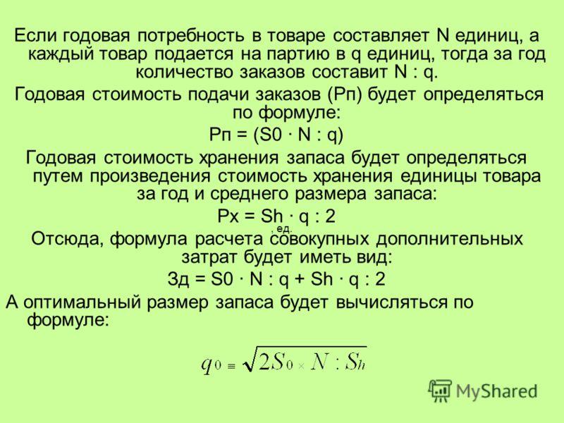 Если годовая потребность в товаре составляет N единиц, а каждый товар подается на партию в q единиц, тогда за год количество заказов составит N : q. Годовая стоимость подачи заказов (Рп) будет определяться по формуле: Рп = (S0 N : q) Годовая стоимост