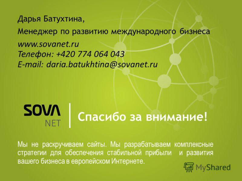 Спасибо за внимание! Мы не раскручиваем сайты. Мы разрабатываем комплексные стратегии для обеспечения стабильной прибыли и развития вашего бизнеса в европейском Интернете. Дарья Батухтина, Менеджер по развитию международного бизнеса www.sovanet.ru Те
