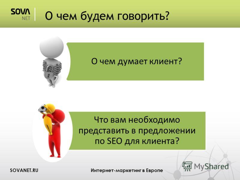О чем будем говорить? SOVANET.RU Интернет-маркетинг в Европе О чем думает клиент? Что вам необходимо представить в предложении по SEO для клиента?