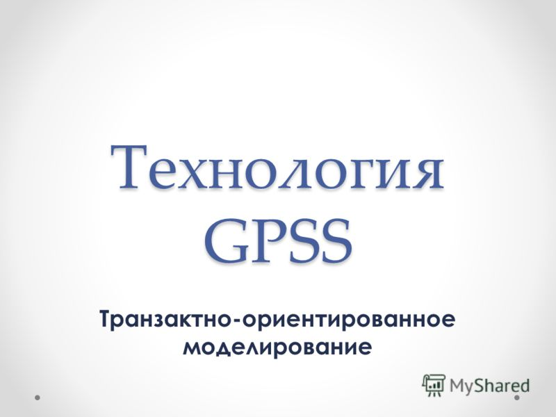 Технология GPSS Транзактно-ориентированное моделирование