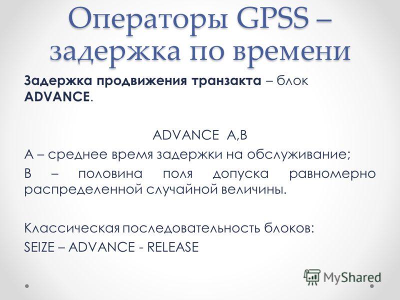 Операторы GPSS – задержка по времени Задержка продвижения транзакта – блок ADVANCE. ADVANCE A,B A – среднее время задержки на обслуживание; В – половина поля допуска равномерно распределенной случайной величины. Классическая последовательность блоков