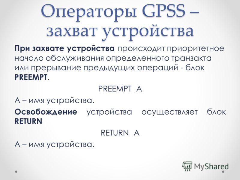 Операторы GPSS – захват устройства При захвате устройства происходит приоритетное начало обслуживания определенного транзакта или прерывание предыдущих операций - блок PREEMPT. PREEMPT A A – имя устройства. Освобождение устройства осуществляет блок R