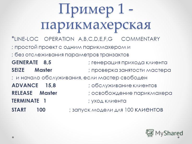 Пример 1 - парикмахерская * LINE-LOC OPERATION A,B,C,D,E,F,G COMMENTARY ; простой проект с одним парикмахером и ; без отслеживания параметров транзактов GENERATE 8,5 ; генерация прихода клиента SEIZE Master ; проверка занятости мастера ; и начало обс