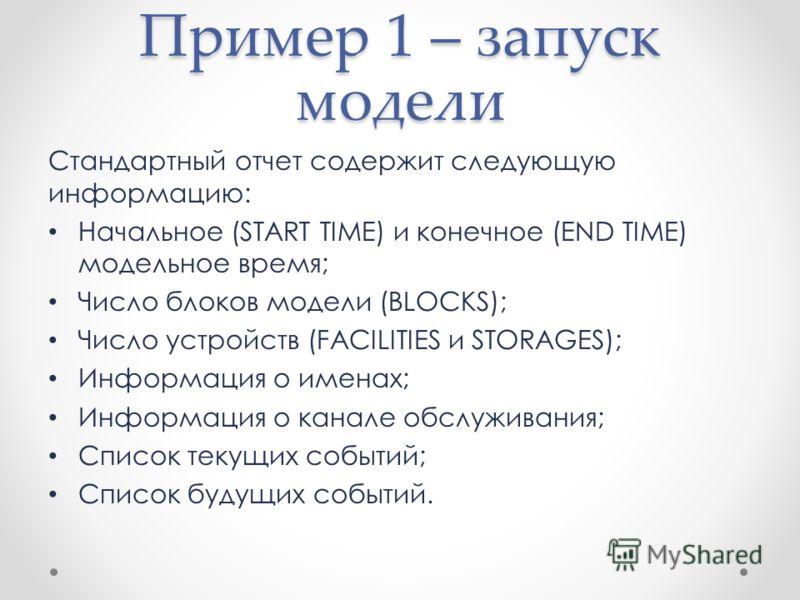Стандартный отчет содержит следующую информацию: Начальное (START TIME) и конечное (END TIME) модельное время; Число блоков модели (BLOCKS); Число устройств (FACILITIES и STORAGES); Информация о именах; Информация о канале обслуживания; Список текущи