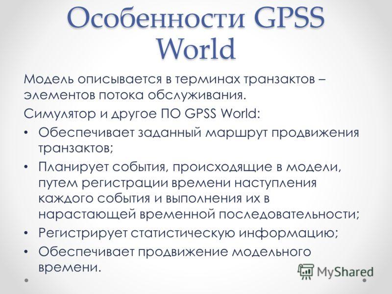Особенности GPSS World Модель описывается в терминах транзактов – элементов потока обслуживания. Симулятор и другое ПО GPSS World: Обеспечивает заданный маршрут продвижения транзактов; Планирует события, происходящие в модели, путем регистрации време