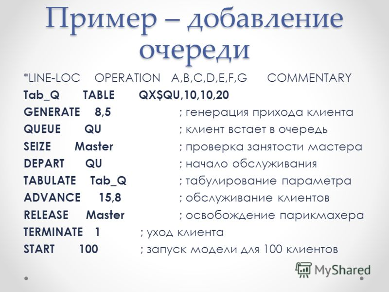 Пример – добавление очереди *LINE-LOC OPERATION A,B,C,D,E,F,G COMMENTARY Tab_Q TABLE QX$QU,10,10,20 GENERATE 8,5 ; генерация прихода клиента QUEUE QU ; клиент встает в очередь SEIZE Master ; проверка занятости мастера DEPART QU ; начало обслуживания