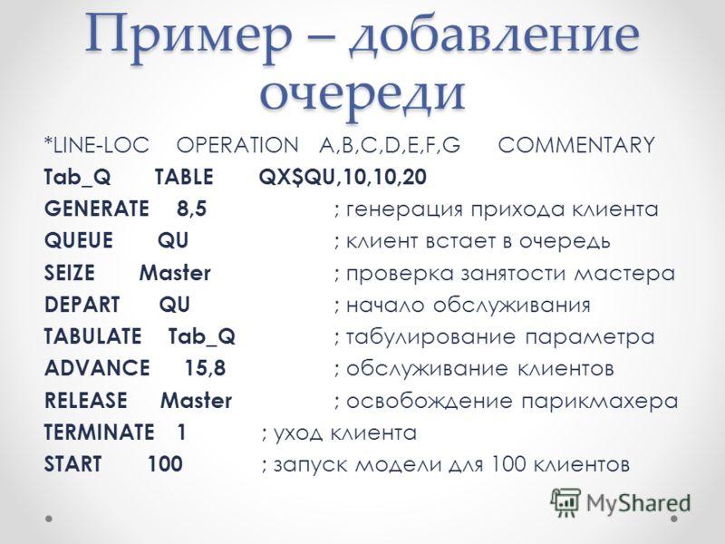 Пример – добавление очереди *LINE-LOC OPERATION A,B,C,D,E,F,G COMMENTARY Tab_Q TABLE QX$QU,10,10,20 GENERATE 8,5 ; генерация прихода клиента QUEUE QU ; клиент встает в очередь SEIZE Master ; проверка занятости мастера DEPART QU ; начало обслуживания