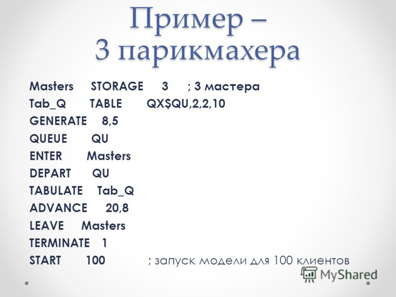 Пример – 3 парикмахера Masters STORAGE 3; 3 мастера Tab_Q TABLE QX$QU,2,2,10 GENERATE 8,5 QUEUE QU ENTER Masters DEPART QU TABULATE Tab_Q ADVANCE 20,8 LEAVE Masters TERMINATE 1 START 100 ; запуск модели для 100 клиентов